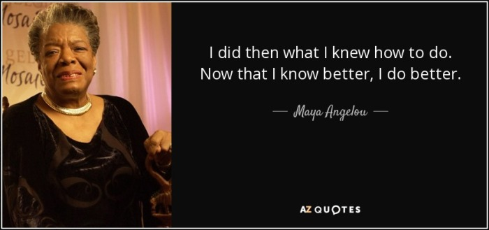 quote-i-did-then-what-i-knew-how-to-do-now-that-i-know-better-i-do-better-maya-angelou-34-44-97.jpg